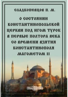 О состоянии Константинопольской церкви под игом турок в первые полтора века со времени взятия Константинополя Магометом II