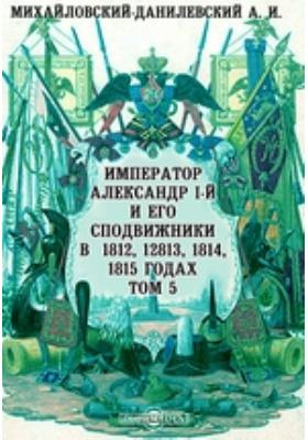 Император Александр I-й и его сподвижники в 1812, 1813, 1814, 1815 годах: документально-художественная. Т. 5