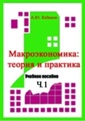 Макроэкономика: теория и практика: экономическое измерение и основные показатели функционирования экономики, Ч. 1. Макроэкономика