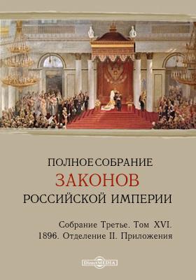 Полное собрание законов Российской империи. Собрание третье Отделение II. Приложения. Т. XVI. 1896