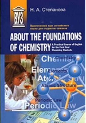 Практический курс английского языка для студентов-химиков = About the Foundations of Chemistry. A Practical Course of English for the First Year Chemistry Students : учебное пособие