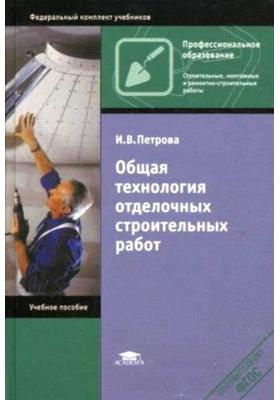 Общая технология отделочных строительных работ : Учебное пособие для студентов учреждений среднего профессионального образования. 7-е издание, стереотипное