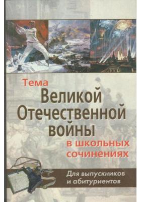 Тема Великой Отечественной войны в школьных сочинениях. Для выпускников и абитуриентов