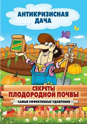 Секреты плодородной почвы : самые эффективные удобрения: научно-популярное издание