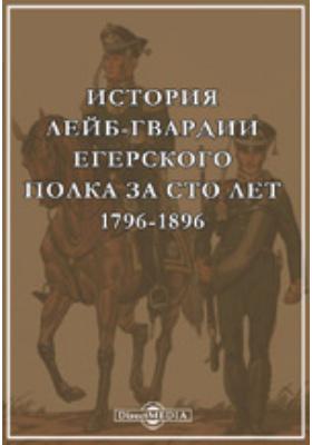 История лейб-гвардии Егерского полка за сто лет. 1796-1896: научно-популярное издание