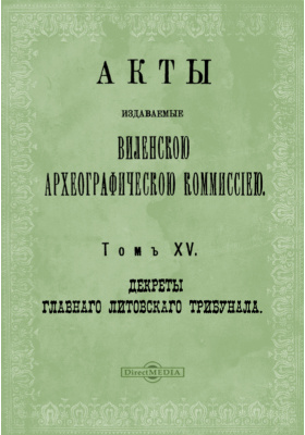 Акты, издаваемые Виленской археографической комиссией : (1637-1649 гг.). Т. 15. Декреты Главного Литовского трибунала
