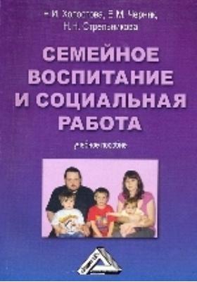Семейное воспитание и социальная работа: учебное пособие