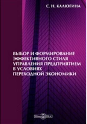 Выбор и формирование эффективного стиля управления предприятием в условиях переходной экономики: монография