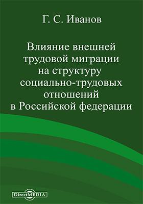 Влияние внешней трудовой миграции на структуру социально-трудовых отношений в Российской Федерации: монография