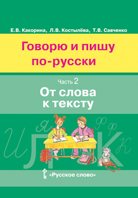 Говорю и пишу по-русски : учебное пособие для детей 8—12 лет. От элементарного уровня к базовому : в 3 ч., Ч. 2. От слова к тексту