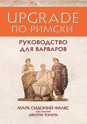 UPGRADE по-римски : руководство для варваров: научно-популярное издание