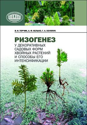 Ризогенез у декоративных садовых форм хвойных растений и способы его интенсификации: монография