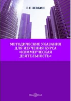 Методические указания для изучения курса «Коммерческая деятельность»: учебное пособие