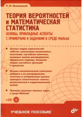 Теория вероятностей и математическая статистика (+ CD-ROM) : Основы, прикладные аспекты с примерами и задачами в среде Mathcad
