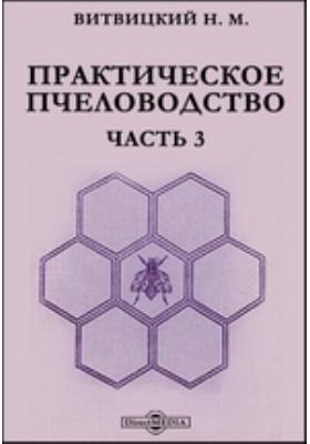 Практическое пчеловодство: практическое пособие, Ч. 3