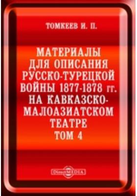 Материалы для описания русско-турецкой войны 1877-1878 гг. на Кавказско-Малоазиатском театре. Т. 4