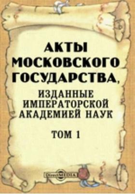 Акты Московского государства : изданные Императорской Академией Наук. Т. 1