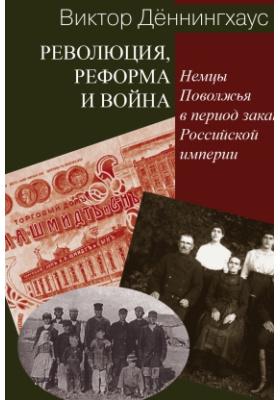 Революция, реформa и война : немцы Поволжья в период заката Российской империи