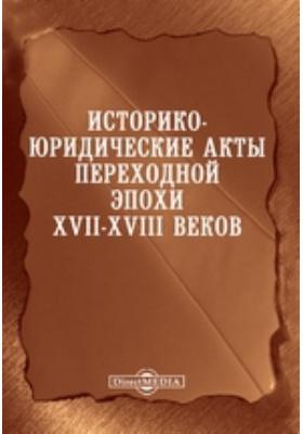 Историко-юридические акты переходной эпохи XVII-XVIII веков