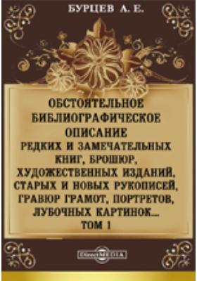 Обстоятельное библиографическое описание редких и замечательных книг, брошюр, художественных изданий, старых и новых рукописей, гравюр грамот, портретов, лубочных картинок. Т. 1