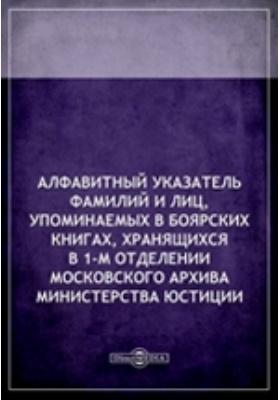 Алфавитныйуказательфамилийилиц, упоминаемых в боярских книгах, хранящихся в 1-м отделении Московского архива Министерства Юстиции