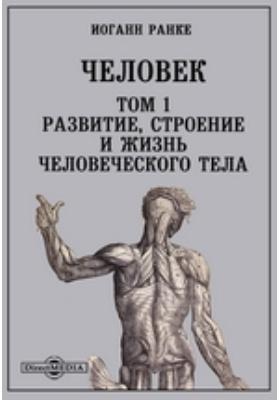 Человек. Т. 1. Развитие, строение и жизнь человеческого тела