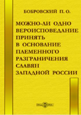 Можно-ли одно вероисповедание принять в основание племенного разграничения славян Западной России