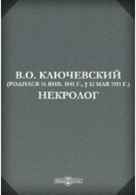 В.О. Ключевский (Родился 16 янв. 1841 г, † 12 мая 1911 г.) Некролог