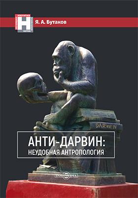 Анти-Дарвин: неудобная антропология: научно-популярное издание
