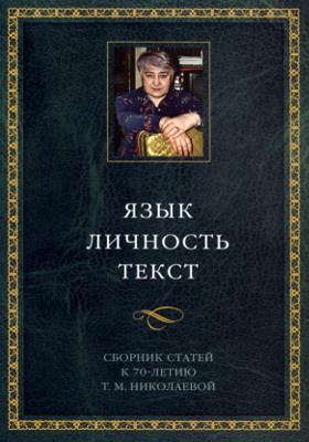 Язык. Личность. Текст : сборник статей к 70-летию Т. М. Николаевой