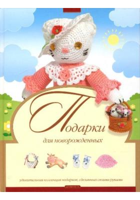 Подарки для новорожденных : Удивительная коллекция подарков, сделанных своими руками