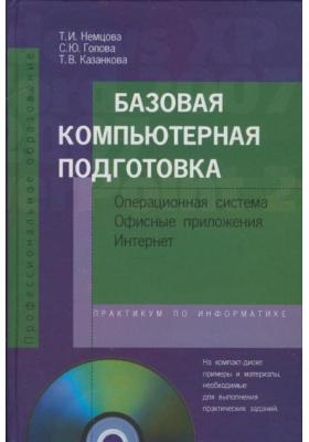 Базовая компьютерная подготовка. Операционная система, офисные приложения, Интернет. Практикум по информатике (+ CD-ROM) : Учебное пособие