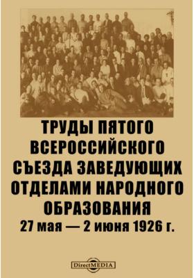 Труды Пятого Всероссийского съезда заведующих отделами народного образования. 27 мая — 2 июня 1926 г
