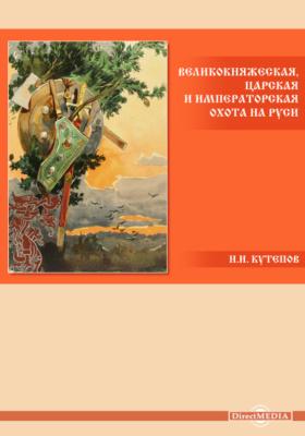 Великокняжеская, царская и императорская охота на Руси: научно-популярное издание