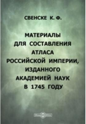 Материалы для  составления Атласа Российской империи, изданного Академией наук в 1745 году