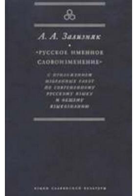 «Русское именное словоизменение» с приложением избранных работ по современному русскому языку и общему языкознанию: научно-популярное издание