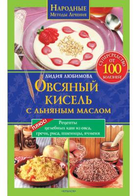 Овсяный кисель с льняным маслом – суперсредство от 100 болезней. Рецепты целебных каш из овса, гречи, риса, пшеницы, ячменя