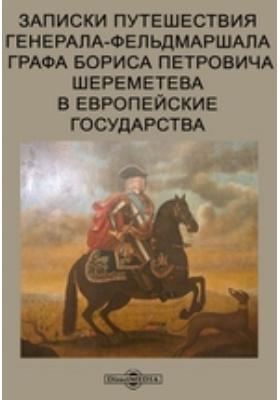Записки путешествия генерала-фельдмаршала графа Бориса Петровича Шереметева в европейские государства