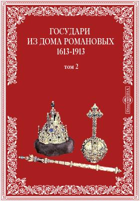 Государи из дома Романовых. 1613-1913 : Жизнеописание царствовавших государей и очерки их царствования. Т. 2