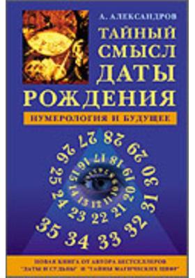 Тайный смысл даты рождения : Нумерология и будущее