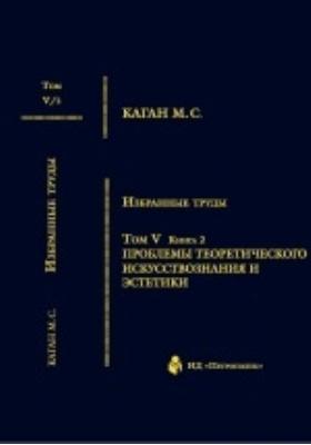 Избранные труды : в 7 томах. Том V. Книга 2. Проблемы теоритического искусствознания и эстетики