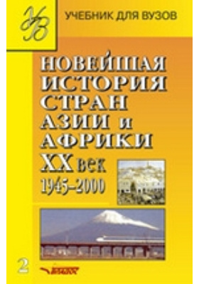 Новейшая история стран Азии и Африки : ХХ век: учебник : в 3-х ч., Ч. 2. 1945–2000