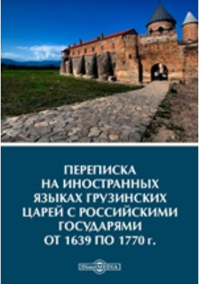Переписка на иностранных языках грузинских царей с российскими государями от 1639 по 1770 г
