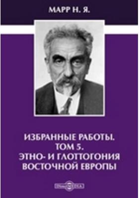 Избранные работы. Т. 5. Этно- и глоттогония Восточной Европы