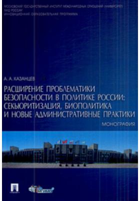 Расширение проблематики безопасности в политике России: секьюритизация, биополитика и новые административные практики : Монография
