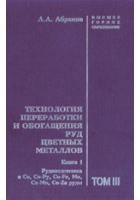 Технология переработки и обогащения руд цветных металлов. Рудоподготовка и Cu, Cu-Py, Cu-Fe, Мо, Cu-Mo, Cu-Zn руды : учебное пособие для вузов. Т. 3, Книга 1