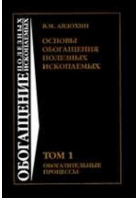 Основы обогащения полезных ископаемых : учебник для вузов. В 2 т. Том 1. Обогащение полезных ископаемых