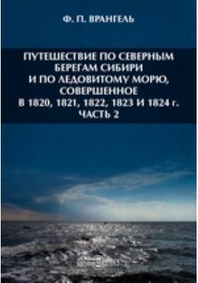 Путешествие по северным берегам Сибири и по Ледовитому морю, совершенное в 1820, 1821, 1822, 1823 и 1824 г, Ч. 2