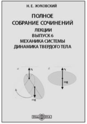 Полное собрание сочинений. Лекции Динамика твердого тела. Вып. 6. Механика системы