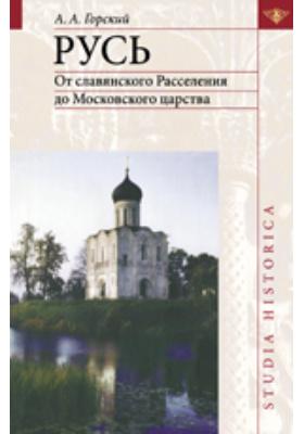 Русь : От славянского Расселения до Московского царства: научно-популярное издание